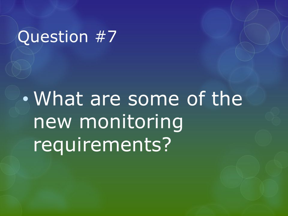 Question #7 What are some of the new monitoring requirements