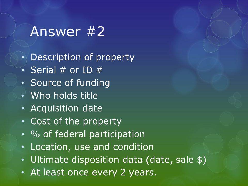 Answer #2 Description of property Serial # or ID # Source of funding Who holds title Acquisition date Cost of the property % of federal participation Location, use and condition Ultimate disposition data (date, sale $) At least once every 2 years.