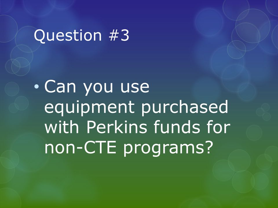 Question #3 Can you use equipment purchased with Perkins funds for non-CTE programs