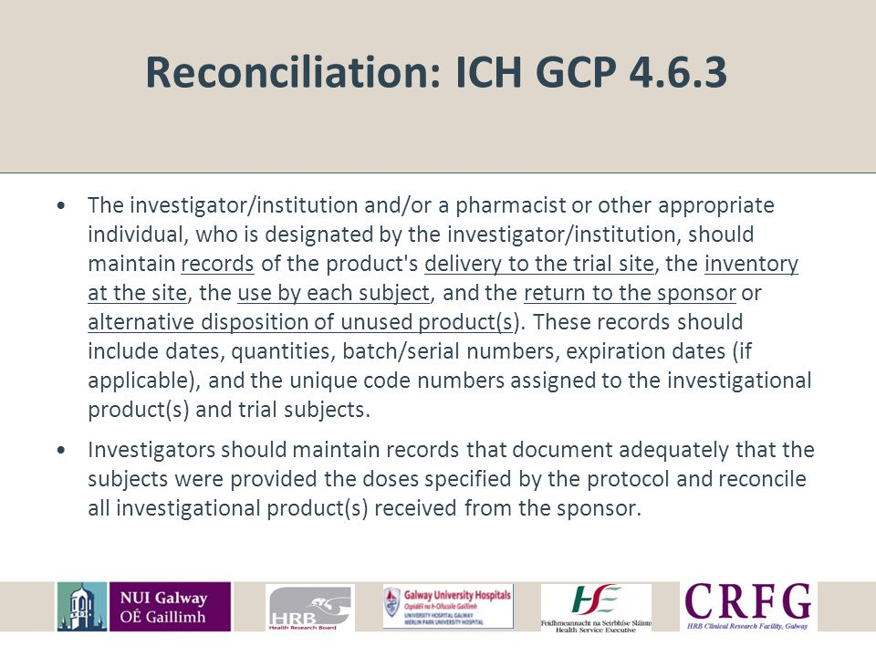 Reconciliation: ICH GCP 4.6.3 The investigator/institution and/or a pharmacist or other appropriate individual, who is designated by the investigator/institution, should maintain records of the product s delivery to the trial site, the inventory at the site, the use by each subject, and the return to the sponsor or alternative disposition of unused product(s).