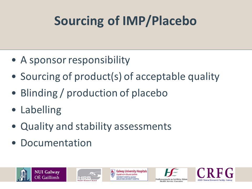 Sourcing of IMP/Placebo Quality Required amount of correct drug, within acceptable limits No harmful excipients Fit for the purpose of the trail Sufficient stability for duration of trial Documentation to prove this Acceptable to participants See EMEA CHMP: Guideline on the requirements to the chemical and pharmaceutical quality documentation concerning investigational medicinal products in clinical trials (2006)
