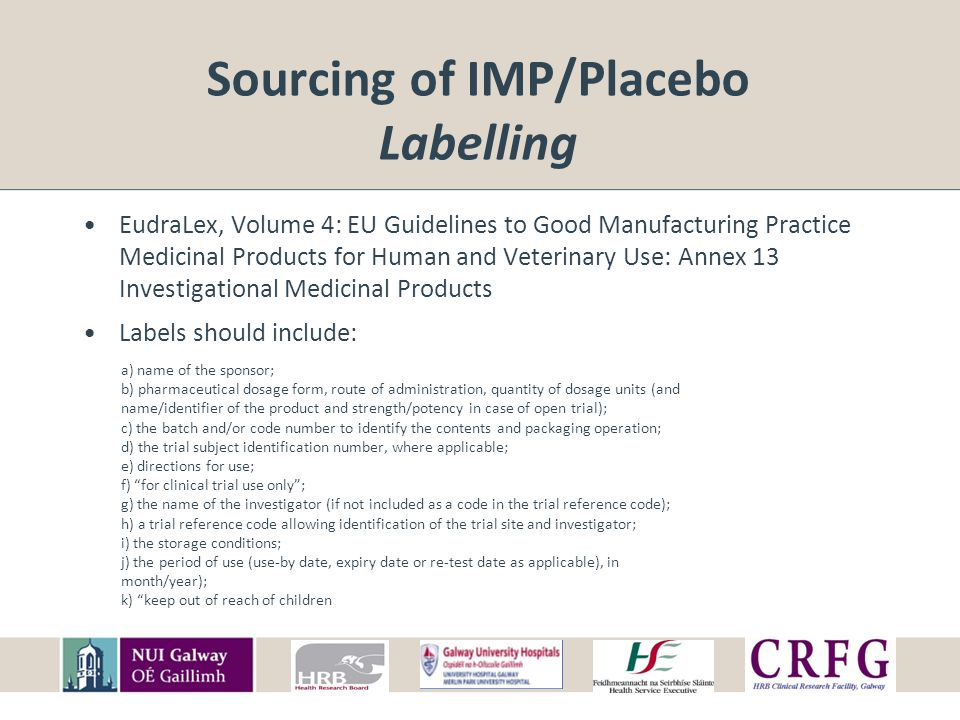 Sourcing of IMP/Placebo Labelling EudraLex, Volume 4: EU Guidelines to Good Manufacturing Practice Medicinal Products for Human and Veterinary Use: Annex 13 Investigational Medicinal Products Labels should include: a) name of the sponsor; b) pharmaceutical dosage form, route of administration, quantity of dosage units (and name/identifier of the product and strength/potency in case of open trial); c) the batch and/or code number to identify the contents and packaging operation; d) the trial subject identification number, where applicable; e) directions for use; f) for clinical trial use only ; g) the name of the investigator (if not included as a code in the trial reference code); h) a trial reference code allowing identification of the trial site and investigator; i) the storage conditions; j) the period of use (use-by date, expiry date or re-test date as applicable), in month/year); k) keep out of reach of children