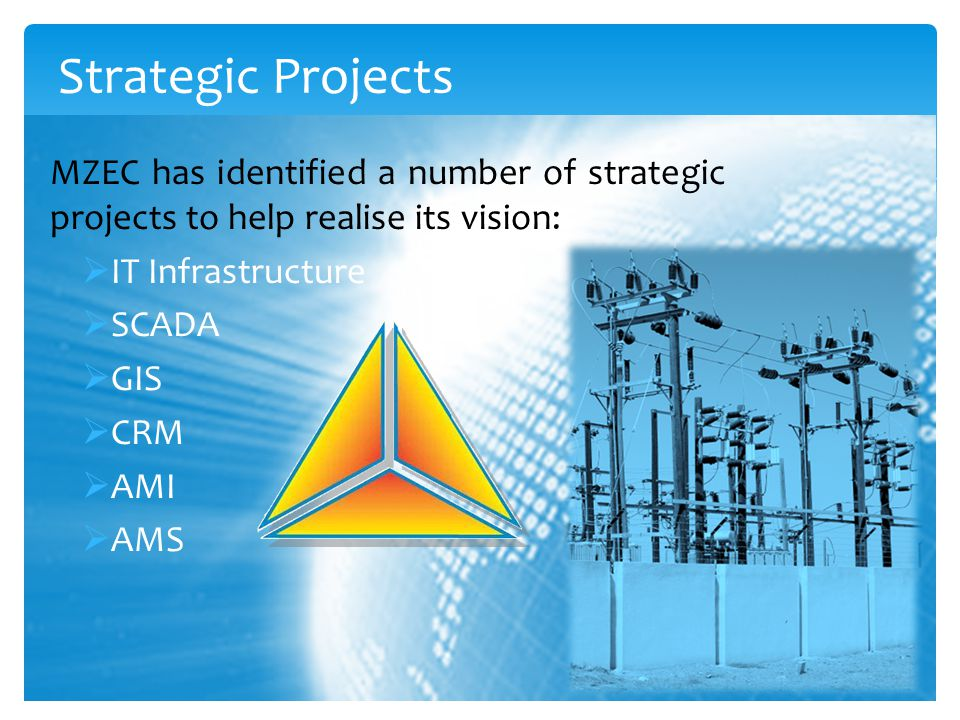 Strategic Projects MZEC has identified a number of strategic projects to help realise its vision:  IT Infrastructure  SCADA  GIS  CRM  AMI  AMS