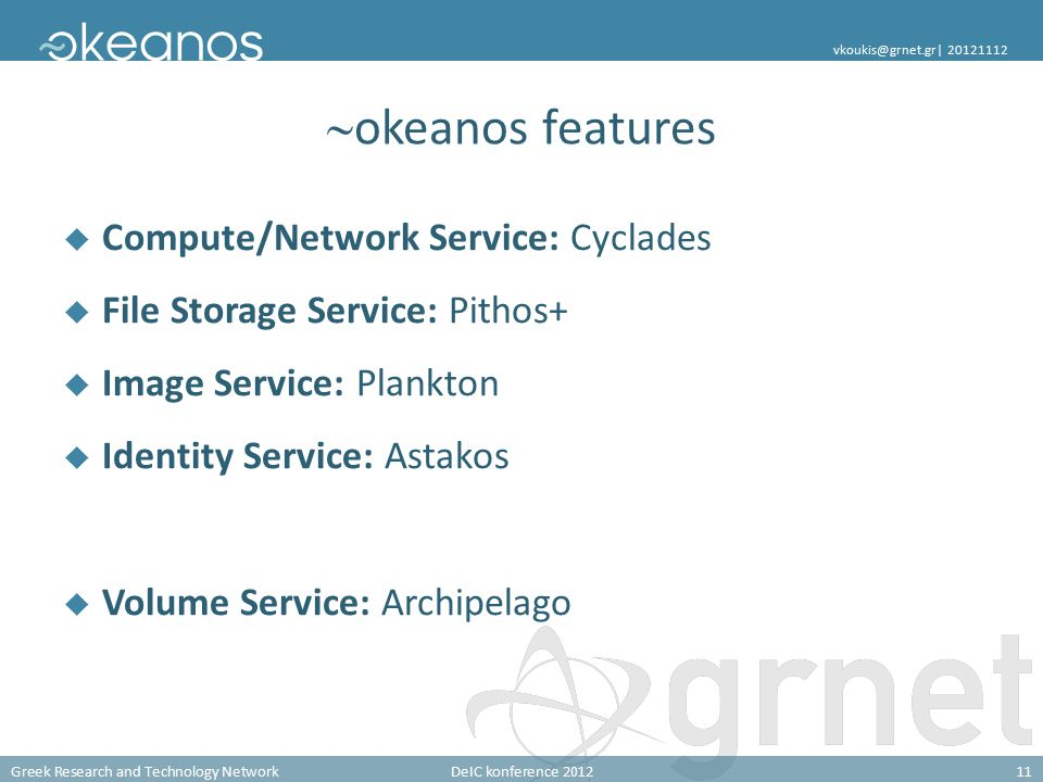 Greek Research and Technology NetworkDeIC konference 201211 vkoukis@grnet.gr| 20121112  okeanos features  Compute/Network Service: Cyclades  File Storage Service: Pithos+  Image Service: Plankton  Identity Service: Astakos  Volume Service: Archipelago