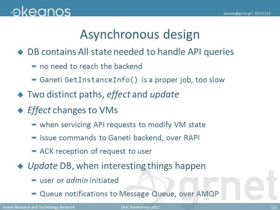 Greek Research and Technology NetworkDeIC konference 2012121 vkoukis@grnet.gr| 20121112 Asynchronous design  DB contains All state needed to handle API queries  no need to reach the backend  Ganeti GetInstanceInfo() is a proper job, too slow  Two distinct paths, effect and update  Effect changes to VMs  when servicing API requests to modify VM state  issue commands to Ganeti backend, over RAPI  ACK reception of request to user  Update DB, when interesting things happen  user or admin initiated  Queue notifications to Message Queue, over AMQP