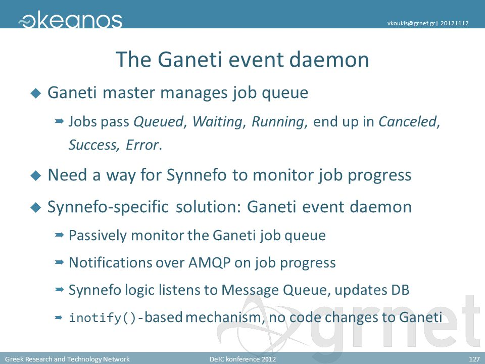 Greek Research and Technology NetworkDeIC konference 2012127 vkoukis@grnet.gr| 20121112 The Ganeti event daemon  Ganeti master manages job queue  Jobs pass Queued, Waiting, Running, end up in Canceled, Success, Error.
