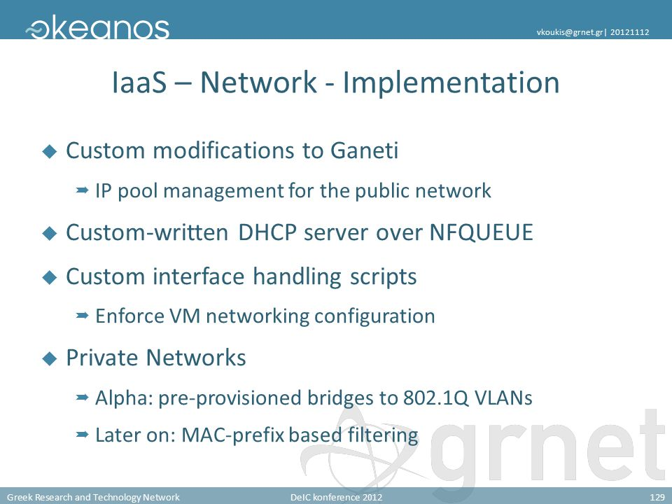 Greek Research and Technology NetworkDeIC konference 2012129 vkoukis@grnet.gr| 20121112 IaaS – Network - Implementation  Custom modifications to Ganeti  IP pool management for the public network  Custom-written DHCP server over NFQUEUE  Custom interface handling scripts  Enforce VM networking configuration  Private Networks  Alpha: pre-provisioned bridges to 802.1Q VLANs  Later on: MAC-prefix based filtering