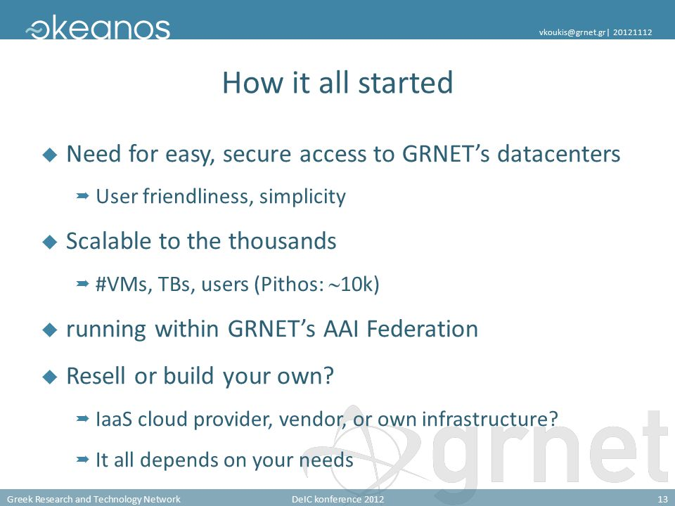 Greek Research and Technology NetworkDeIC konference 201213 vkoukis@grnet.gr| 20121112 How it all started  Need for easy, secure access to GRNET's datacenters  User friendliness, simplicity  Scalable to the thousands  #VMs, TBs, users (Pithos:  10k)  running within GRNET's AAI Federation  Resell or build your own.