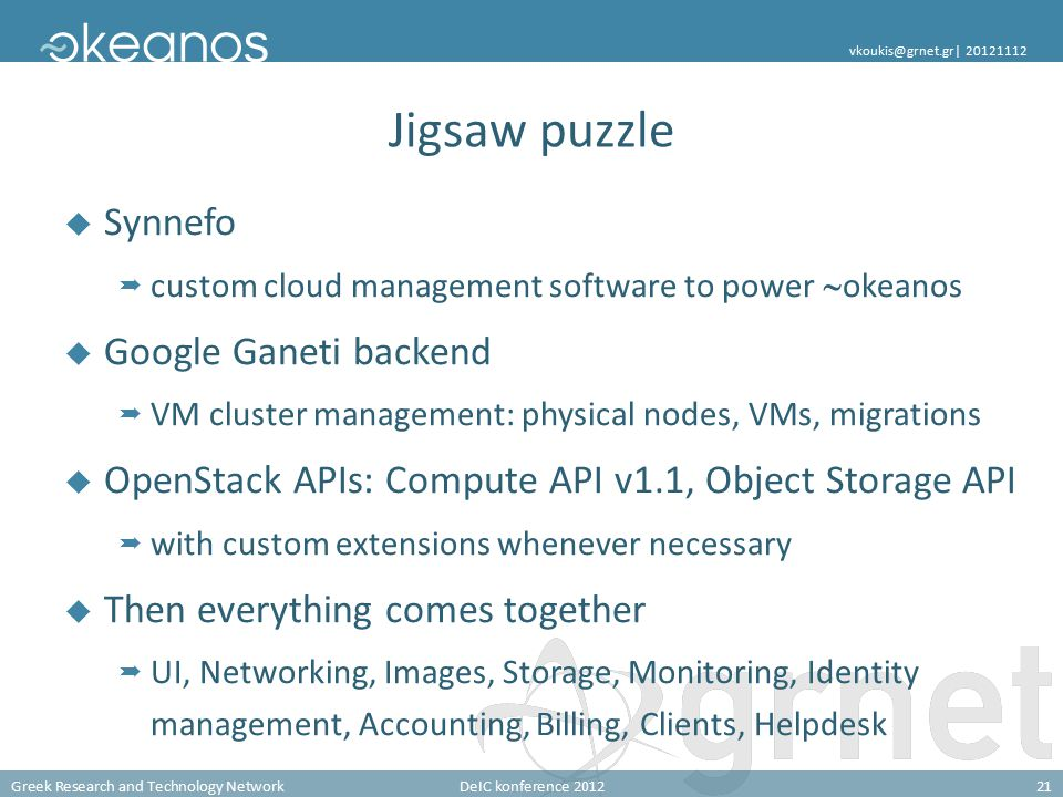 Greek Research and Technology NetworkDeIC konference 201221 vkoukis@grnet.gr| 20121112 Jigsaw puzzle  Synnefo  custom cloud management software to power  okeanos  Google Ganeti backend  VM cluster management: physical nodes, VMs, migrations  OpenStack APIs: Compute API v1.1, Object Storage API  with custom extensions whenever necessary  Then everything comes together  UI, Networking, Images, Storage, Monitoring, Identity management, Accounting, Billing, Clients, Helpdesk