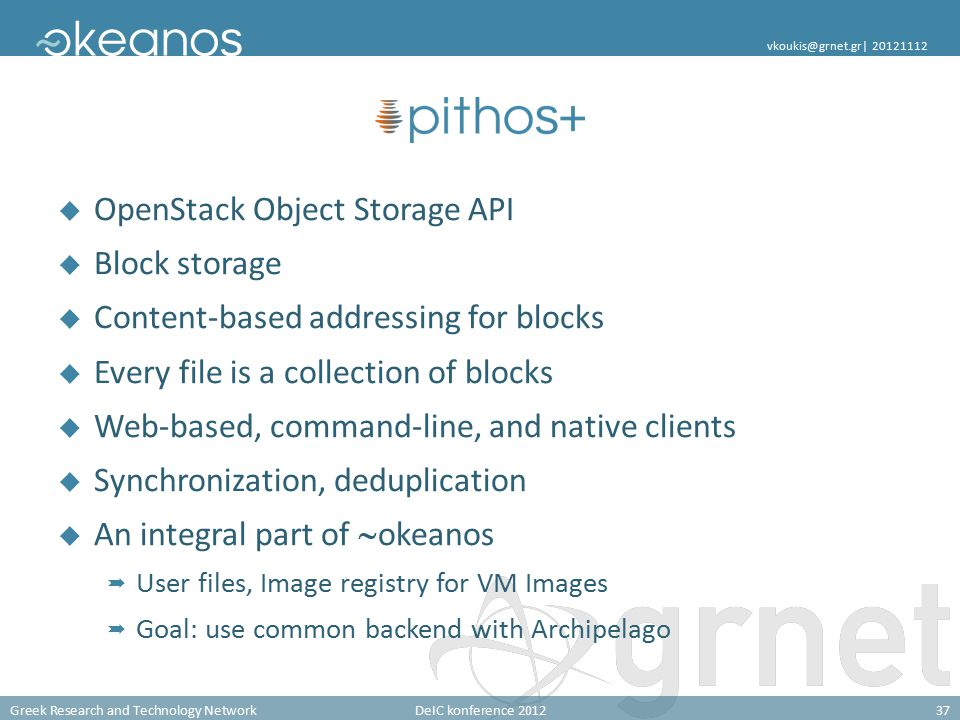 Greek Research and Technology NetworkDeIC konference 201237 vkoukis@grnet.gr| 20121112  OpenStack Object Storage API  Block storage  Content-based addressing for blocks  Every file is a collection of blocks  Web-based, command-line, and native clients  Synchronization, deduplication  An integral part of  okeanos  User files, Image registry for VM Images  Goal: use common backend with Archipelago