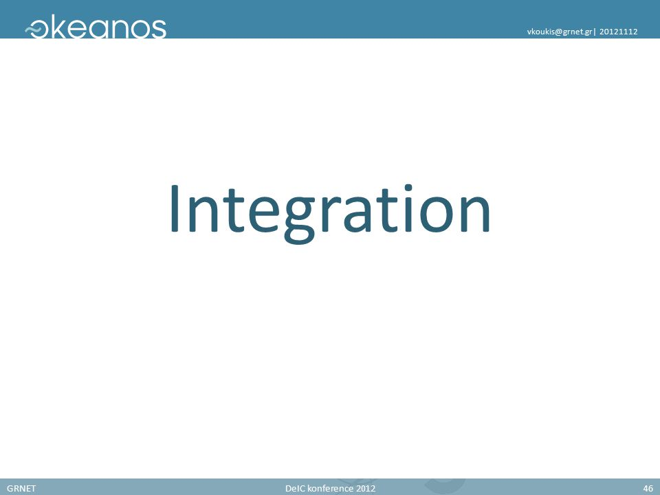 GRNETDeIC konference 201246 vkoukis@grnet.gr| 20121112 Integration