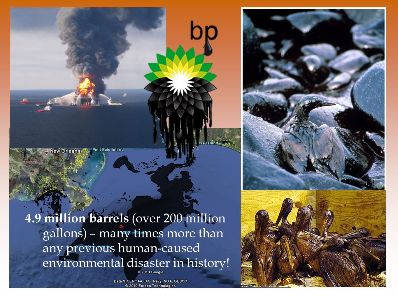 4.9 million barrels (over 200 million gallons) – many times more than any previous human-caused environmental disaster in history!