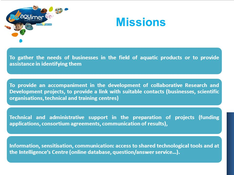 Missions To gather the needs of businesses in the field of aquatic products or to provide assistance in identifying them To provide an accompaniment in the development of collaborative Research and Development projects, to provide a link with suitable contacts (businesses, scientific organisations, technical and training centres) Technical and administrative support in the preparation of projects (funding applications, consortium agreements, communication of results), Information, sensitisation, communication: access to shared technological tools and at the Intelligence's Centre (online database, question/answer service…).