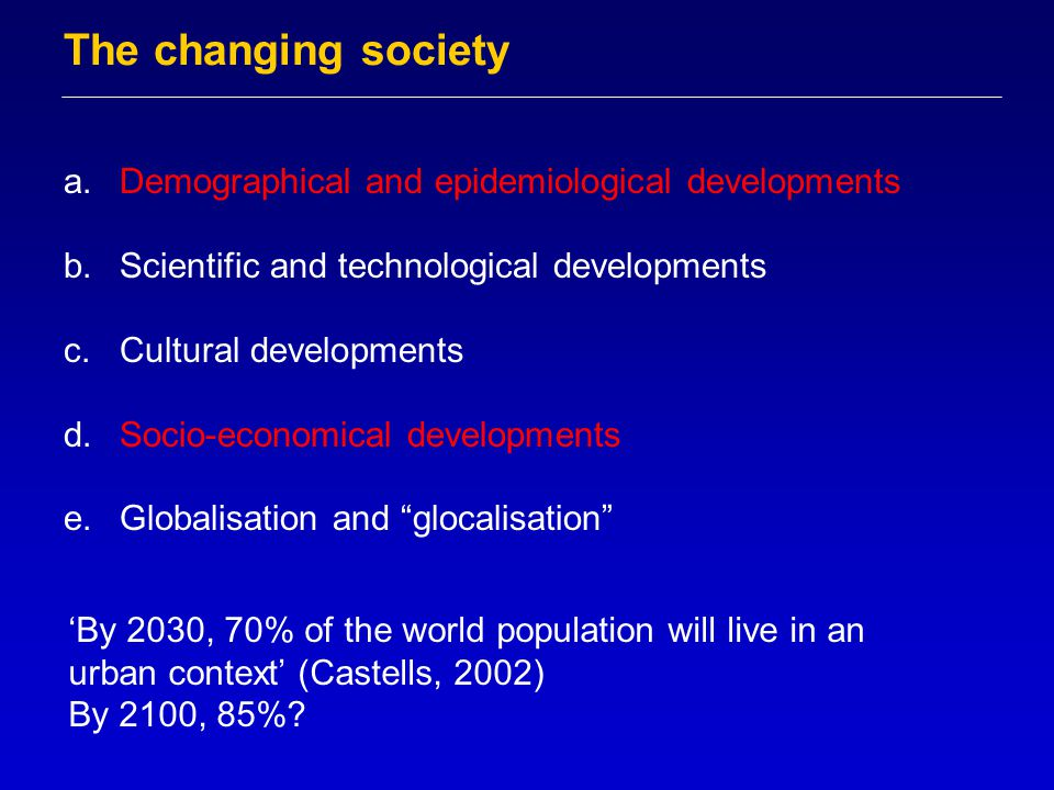 The changing society a.Demographical and epidemiological developments b.Scientific and technological developments c.Cultural developments d.Socio-economical developments e.Globalisation and glocalisation 'By 2030, 70% of the world population will live in an urban context' (Castells, 2002) By 2100, 85%