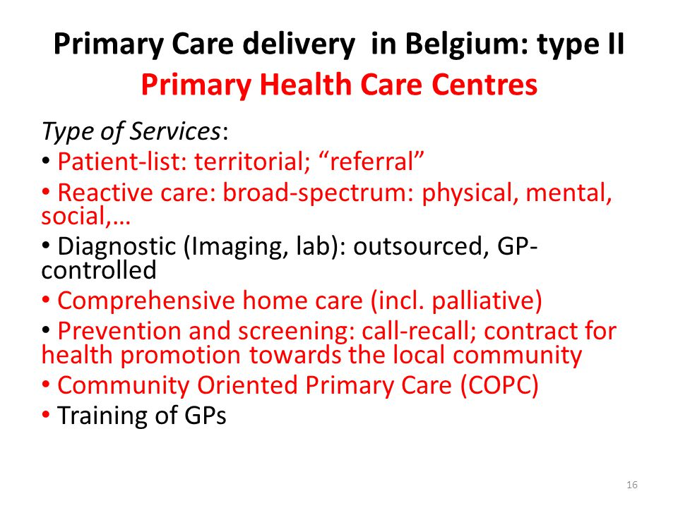 Primary Care delivery in Belgium: type II Primary Health Care Centres Type of Services: Patient-list: territorial; referral Reactive care: broad-spectrum: physical, mental, social,… Diagnostic (Imaging, lab): outsourced, GP- controlled Comprehensive home care (incl.