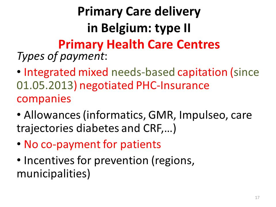 Primary Care delivery in Belgium: type II Primary Health Care Centres Types of payment: Integrated mixed needs-based capitation (since 01.05.2013) negotiated PHC-Insurance companies Allowances (informatics, GMR, Impulseo, care trajectories diabetes and CRF,…) No co-payment for patients Incentives for prevention (regions, municipalities) 17