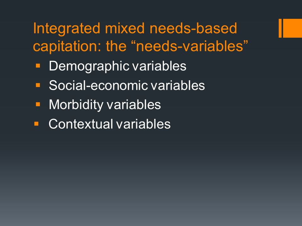 Integrated mixed needs-based capitation: the needs-variables  Demographic variables  Social-economic variables  Morbidity variables  Contextual variables