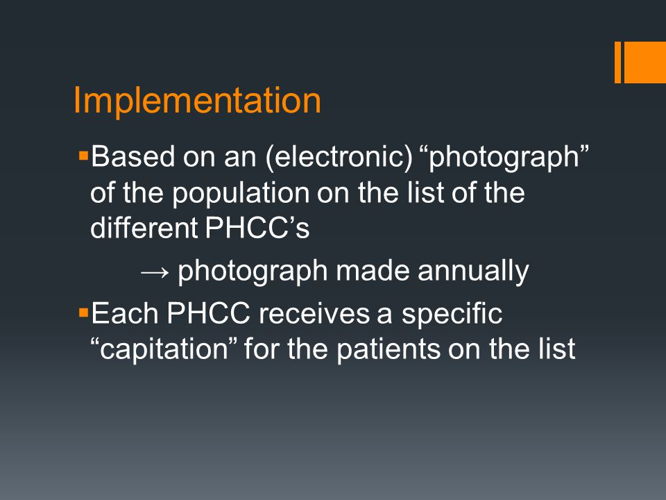 Implementation  Based on an (electronic) photograph of the population on the list of the different PHCC's → photograph made annually  Each PHCC receives a specific capitation for the patients on the list