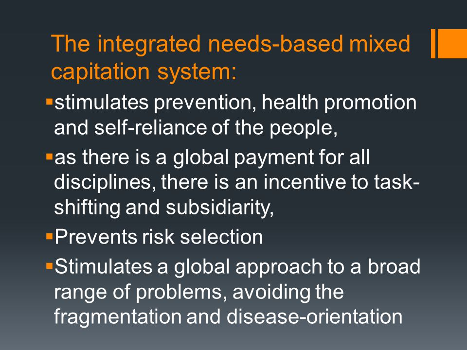 The integrated needs-based mixed capitation system:  stimulates prevention, health promotion and self-reliance of the people,  as there is a global payment for all disciplines, there is an incentive to task- shifting and subsidiarity,  Prevents risk selection  Stimulates a global approach to a broad range of problems, avoiding the fragmentation and disease-orientation