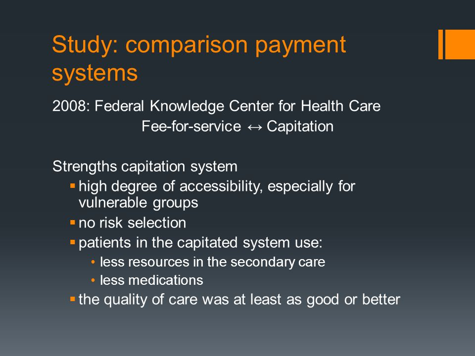 2008: Federal Knowledge Center for Health Care Fee-for-service ↔ Capitation Strengths capitation system  high degree of accessibility, especially for vulnerable groups  no risk selection  patients in the capitated system use: less resources in the secondary care less medications  the quality of care was at least as good or better