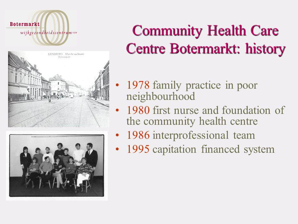 1978 family practice in poor neighbourhood 1980 first nurse and foundation of the community health centre 1986 interprofessional team 1995 capitation financed system Community Health Care Centre Botermarkt: history