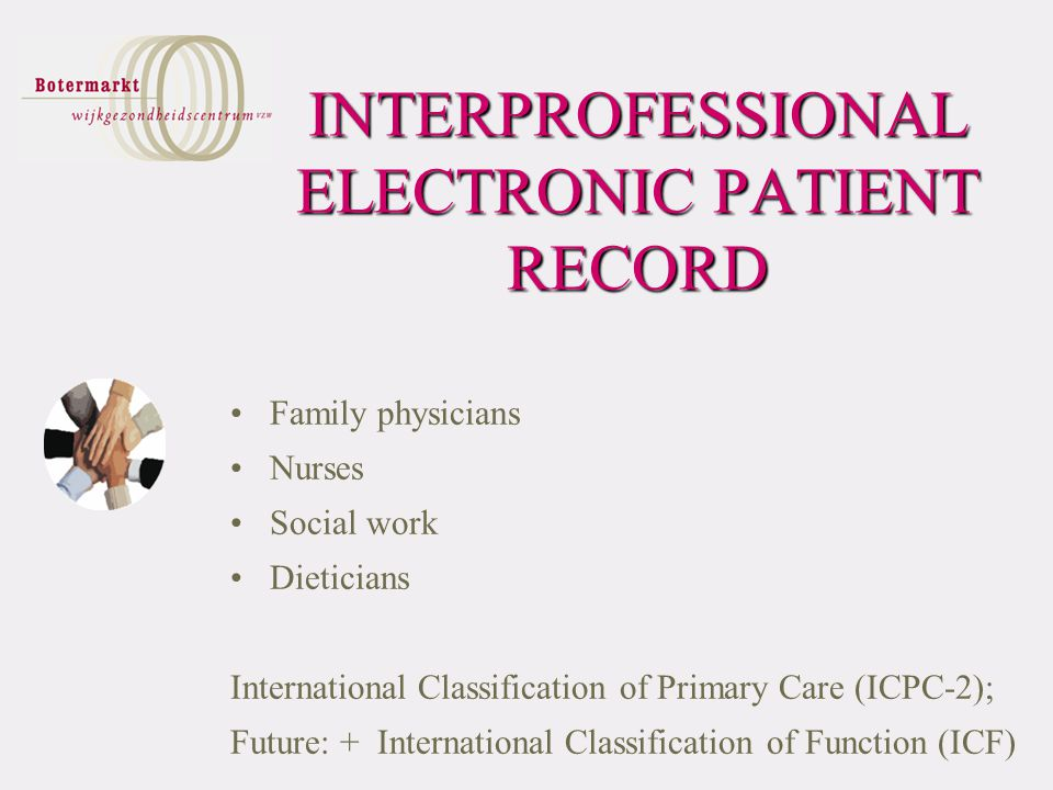 INTERPROFESSIONAL ELECTRONIC PATIENT RECORD Family physicians Nurses Social work Dieticians International Classification of Primary Care (ICPC-2); Future: + International Classification of Function (ICF)