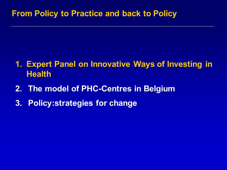1.Expert Panel on Innovative Ways of Investing in Health 2.The model of PHC-Centres in Belgium 3.Policy:strategies for change From Policy to Practice and back to Policy