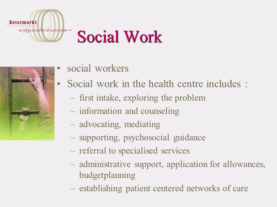 Social Work social workers Social work in the health centre includes : –first intake, exploring the problem –information and counseling –advocating, mediating –supporting, psychosocial guidance –referral to specialised services –administrative support, application for allowances, budgetplanning –establishing patient centered networks of care