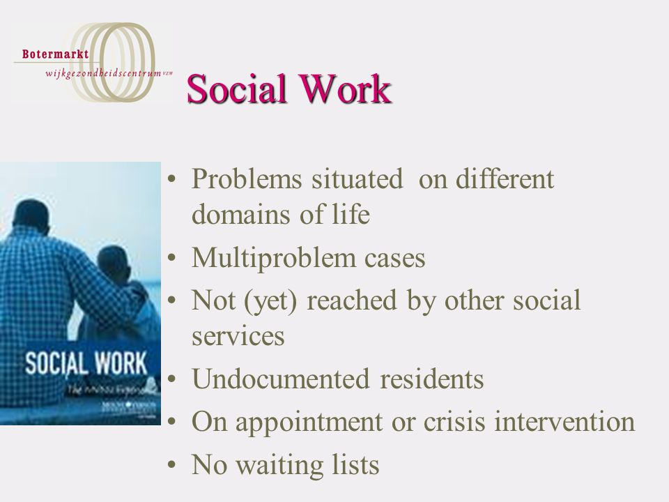 Social Work Problems situated on different domains of life Multiproblem cases Not (yet) reached by other social services Undocumented residents On appointment or crisis intervention No waiting lists
