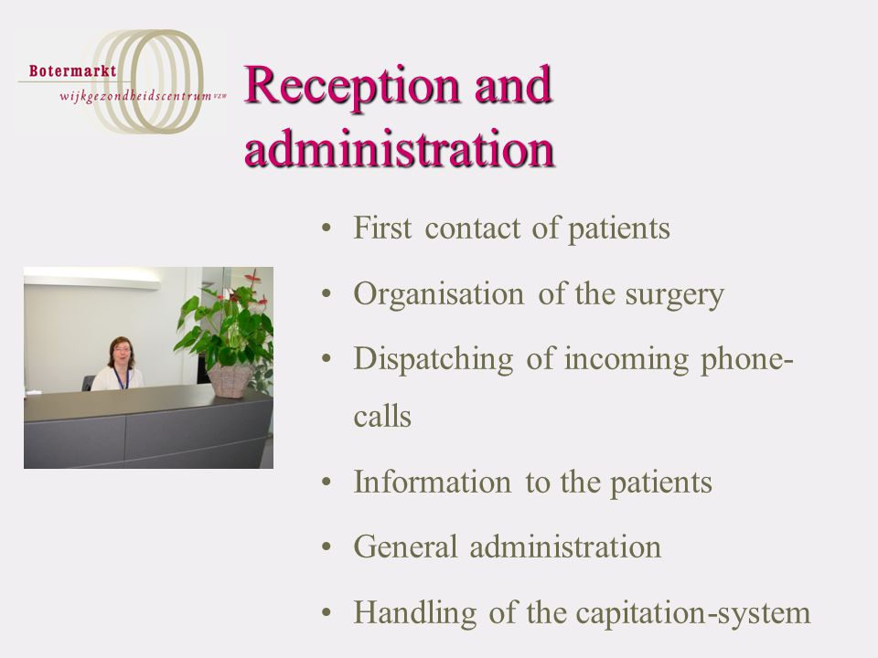 Reception and administration First contact of patients Organisation of the surgery Dispatching of incoming phone- calls Information to the patients General administration Handling of the capitation-system
