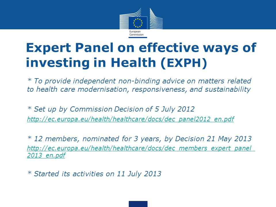 Expert Panel on effective ways of investing in Health ( EXPH) * To provide independent non-binding advice on matters related to health care modernisation, responsiveness, and sustainability * Set up by Commission Decision of 5 July 2012 http://ec.europa.eu/health/healthcare/docs/dec_panel2012_en.pdf * 12 members, nominated for 3 years, by Decision 21 May 2013 http://ec.europa.eu/health/healthcare/docs/dec_members_expert_panel_ 2013_en.pdfhttp://ec.europa.eu/health/healthcare/docs/dec_members_expert_panel_ 2013_en.pdf * Started its activities on 11 July 2013