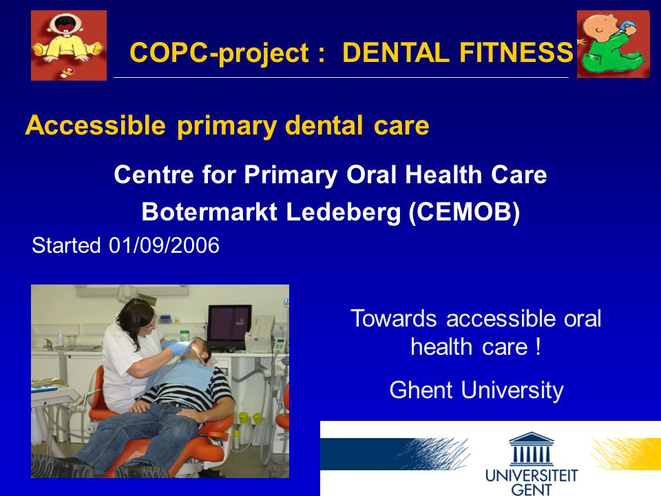 Accessible primary dental care Centre for Primary Oral Health Care Botermarkt Ledeberg (CEMOB) Started 01/09/2006 Towards accessible oral health care .