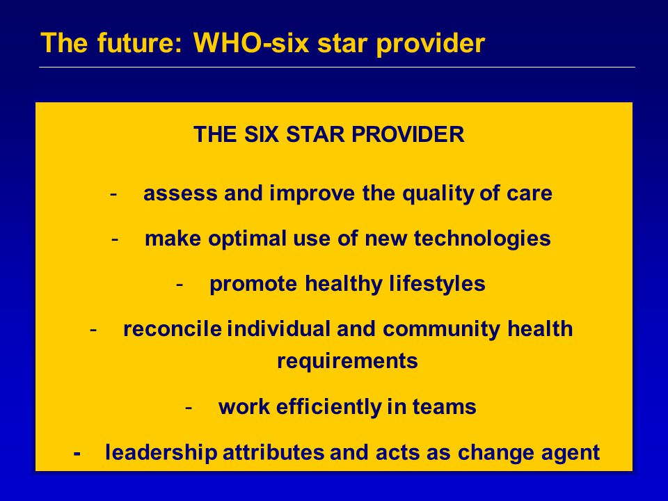 The future: WHO-six star provider -assess and improve the quality of care -make optimal use of new technologies -promote healthy lifestyles -reconcile individual and community health requirements -work efficiently in teams THE SIX STAR PROVIDER - leadership attributes and acts as change agent