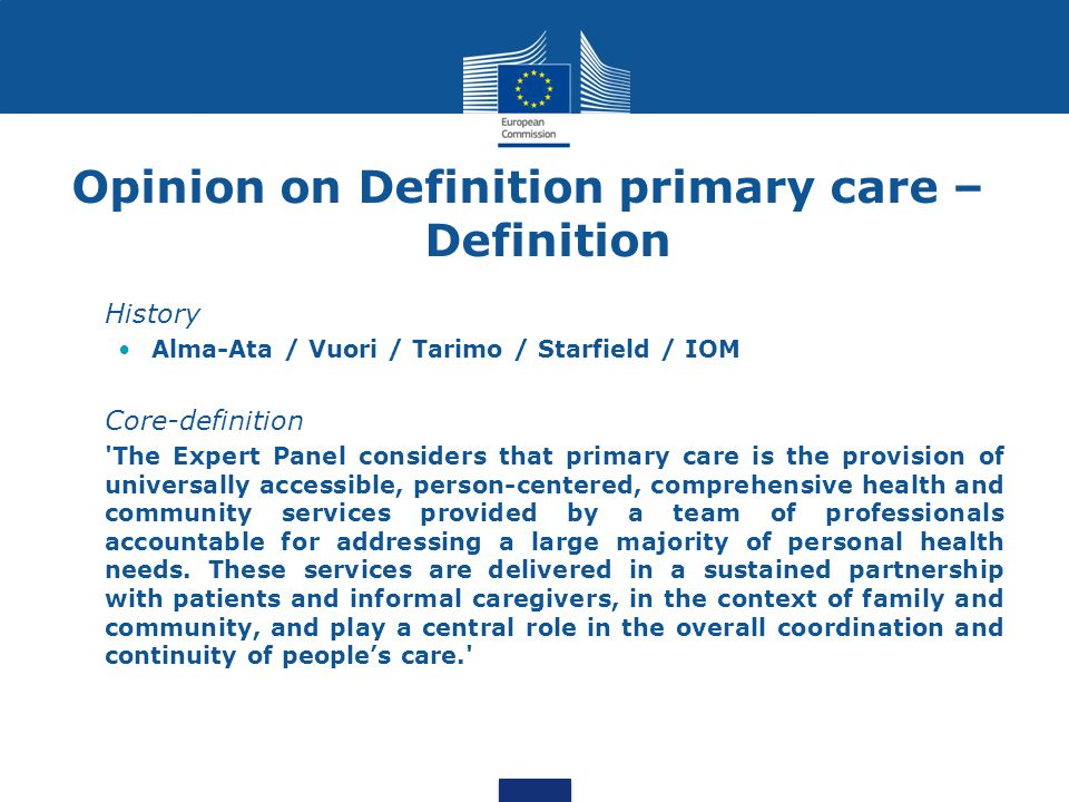 Opinion on Definition primary care – Definition History Alma-Ata / Vuori / Tarimo / Starfield / IOM Core-definition The Expert Panel considers that primary care is the provision of universally accessible, person-centered, comprehensive health and community services provided by a team of professionals accountable for addressing a large majority of personal health needs.
