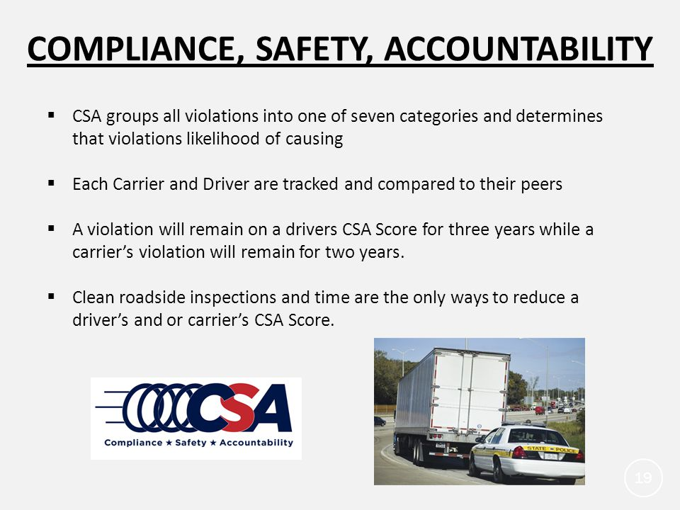 COMPLIANCE, SAFETY, ACCOUNTABILITY 19  CSA groups all violations into one of seven categories and determines that violations likelihood of causing  Each Carrier and Driver are tracked and compared to their peers  A violation will remain on a drivers CSA Score for three years while a carrier's violation will remain for two years.