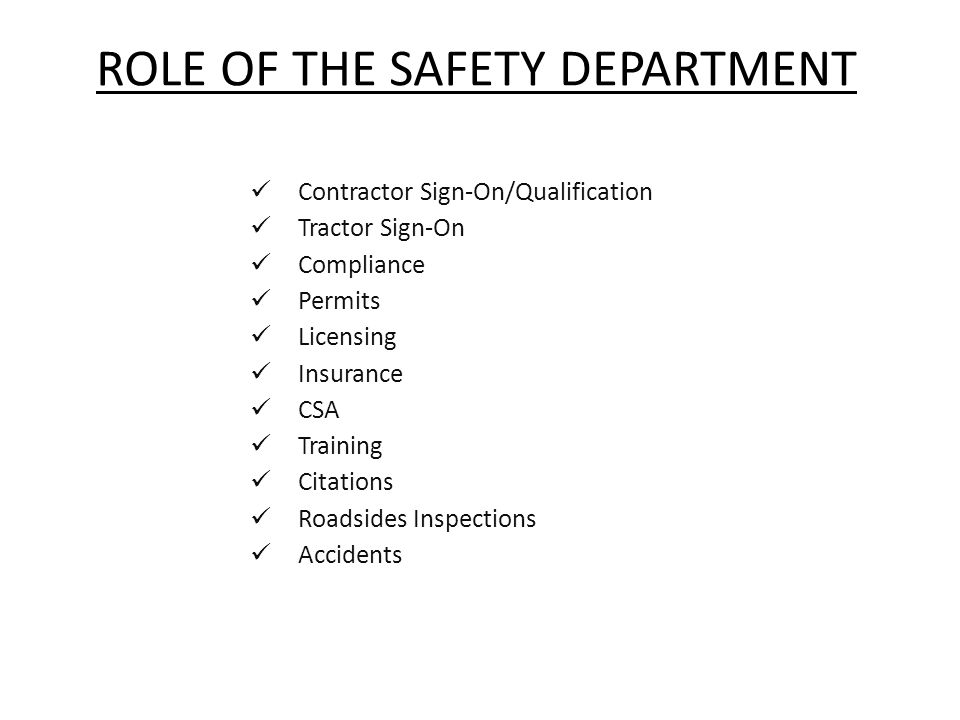 ROLE OF THE SAFETY DEPARTMENT Contractor Sign-On/Qualification Tractor Sign-On Compliance Permits Licensing Insurance CSA Training Citations Roadsides Inspections Accidents