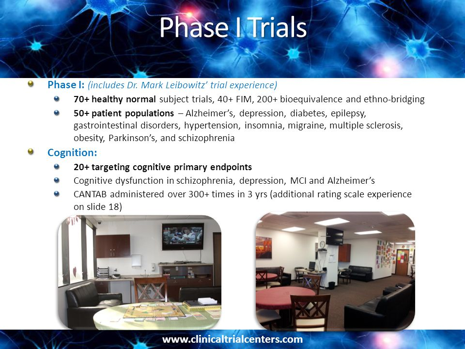 www.clinicaltrialcenters.com Phase II – III Trials Psychiatry: 400 studies, inpatient and outpatient 250+ Schizophrenia and schizoaffective disorders - acute, negative symptoms, stable, cognition 100+ Depression – MDD, refractory/treatment resistant, depression with sexual dysfunction 20+ Bipolar mania and mixed 10+ Other indications – ADHD, anxiety, PTSD, chemical dependency Neurology: 100+ studies, inpatient and outpatient, broad range of indications 35+ Alzheimer's - MCI, mild-to-moderate, severe 40+ Pain studies - migraine, diabetic neuropathy, OA, chronic back/knee pain, fibromyalgia 10+ Parkinson's trials - early stage and advanced 8+ Epilepsy - adjunctive therapy and monotherapy 10+ MS – relapsing remitting 5+ Sleep disorders – insomnia, restless legs syndrome Dr.