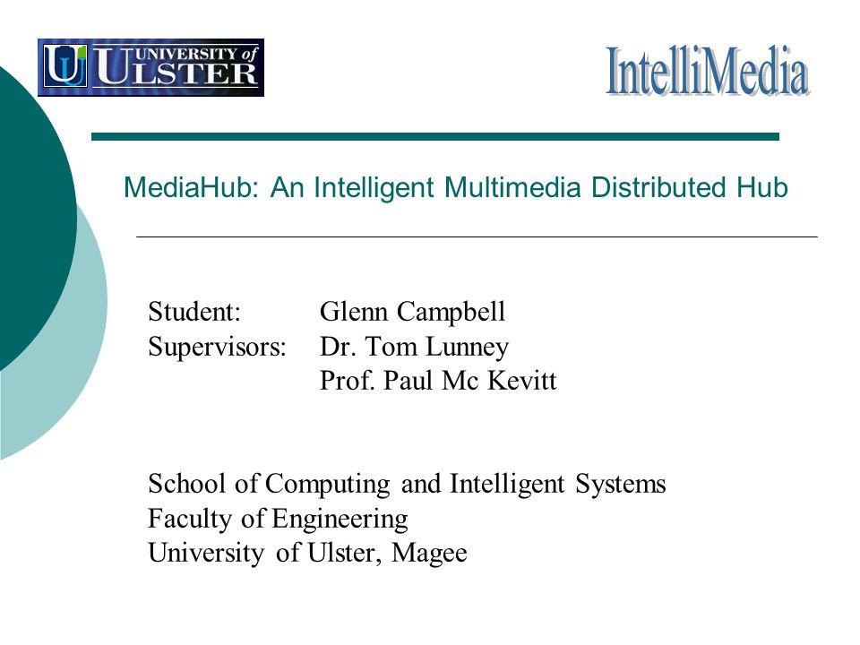 MediaHub: An Intelligent Multimedia Distributed Hub Student: Glenn Campbell Supervisors: Dr. Tom Lunney Prof. Paul Mc Kevitt School of Computing and I