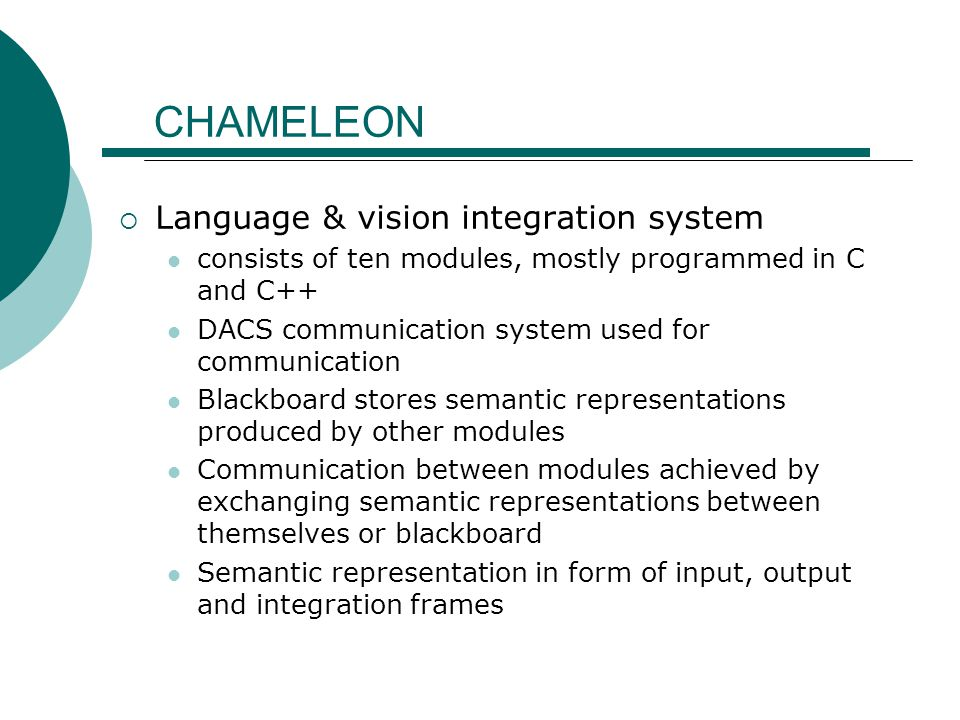 CHAMELEON  Language & vision integration system consists of ten modules, mostly programmed in C and C++ DACS communication system used for communicat