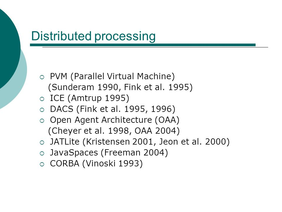 Distributed processing  PVM (Parallel Virtual Machine) (Sunderam 1990, Fink et al. 1995)  ICE (Amtrup 1995)  DACS (Fink et al. 1995, 1996)  Open A