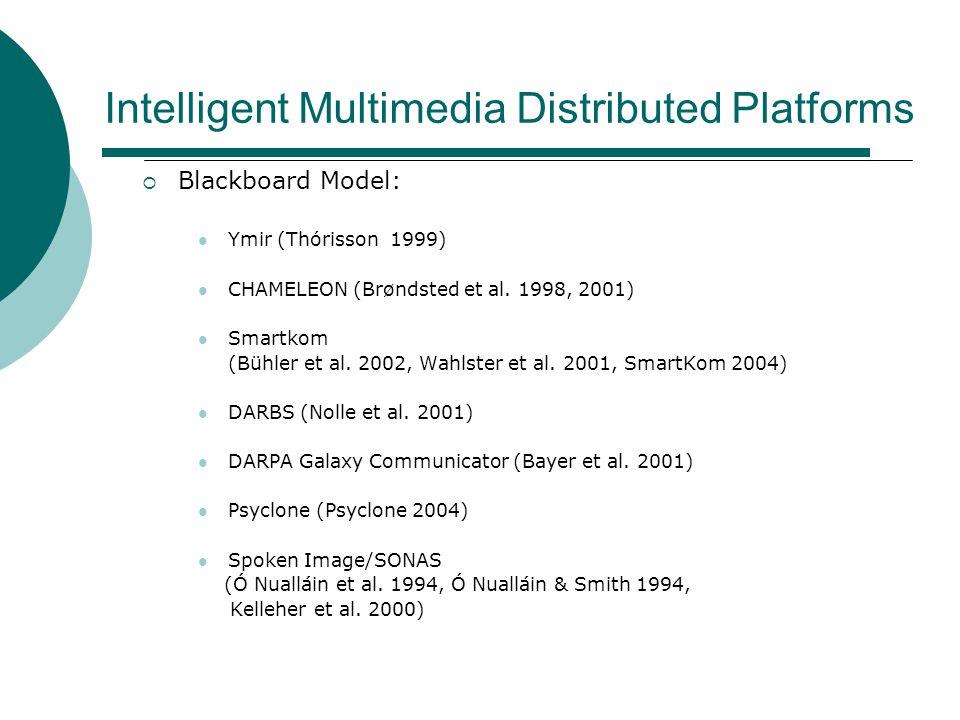 Intelligent Multimedia Distributed Platforms  Blackboard Model: Ymir (Thórisson 1999) CHAMELEON (Brøndsted et al. 1998, 2001) Smartkom (Bühler et al.