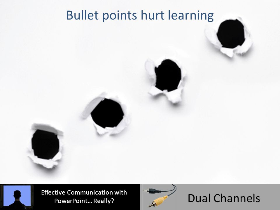 Effective Communication with PowerPoint… Really Dual Channels Bullet points hurt learning