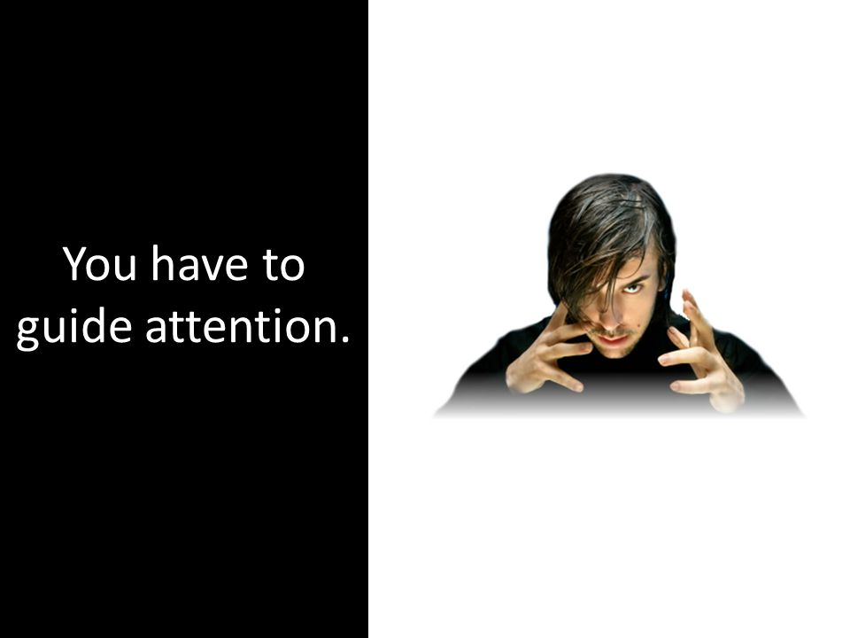 You have to guide attention.