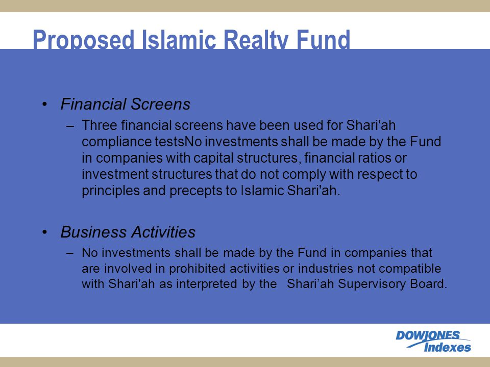 Proposed Islamic Realty Fund Financial Screens –Three financial screens have been used for Shari ah compliance testsNo investments shall be made by the Fund in companies with capital structures, financial ratios or investment structures that do not comply with respect to principles and precepts to Islamic Shari ah.
