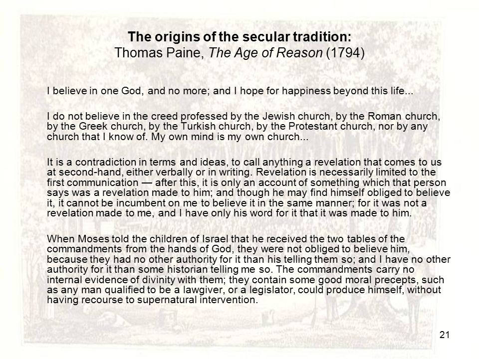 The origins of the secular tradition: Thomas Paine, The Age of Reason (1794) I believe in one God, and no more; and I hope for happiness beyond this l