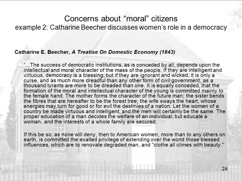 """Concerns about """"moral"""" citizens example 2: Catharine Beecher discusses women's role in a democracy Catharine E. Beecher, A Treatise On Domestic Econom"""