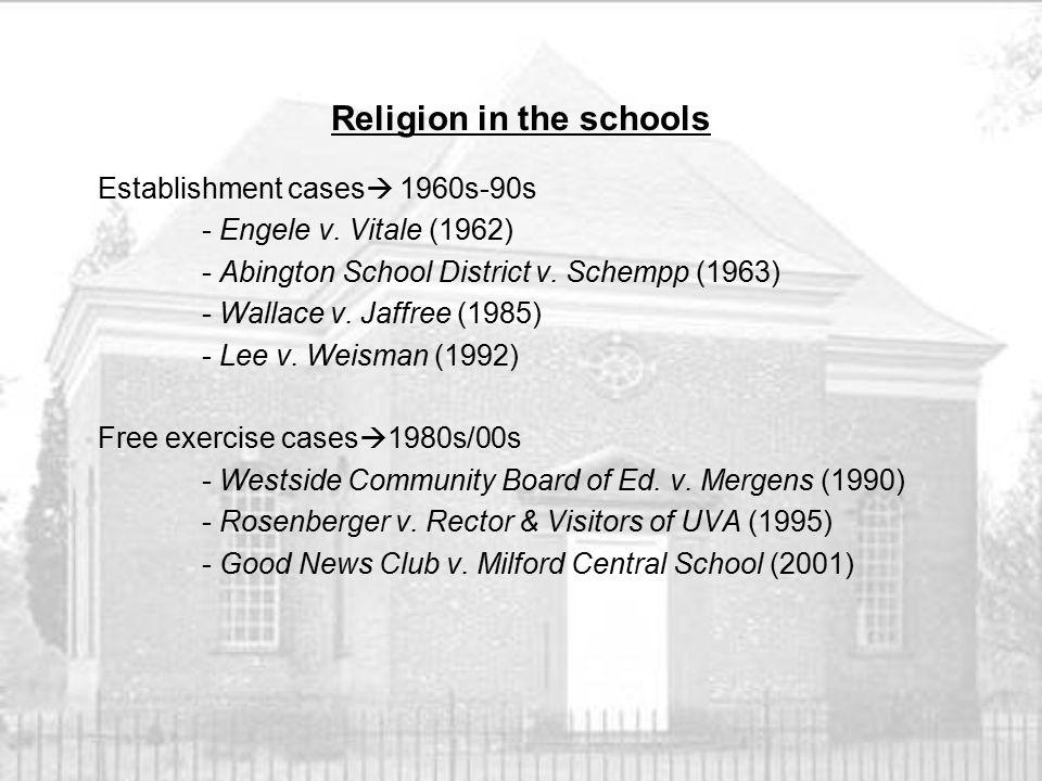 Religion in the schools Establishment cases  1960s-90s - Engele v. Vitale (1962) - Abington School District v. Schempp (1963) - Wallace v. Jaffree (1
