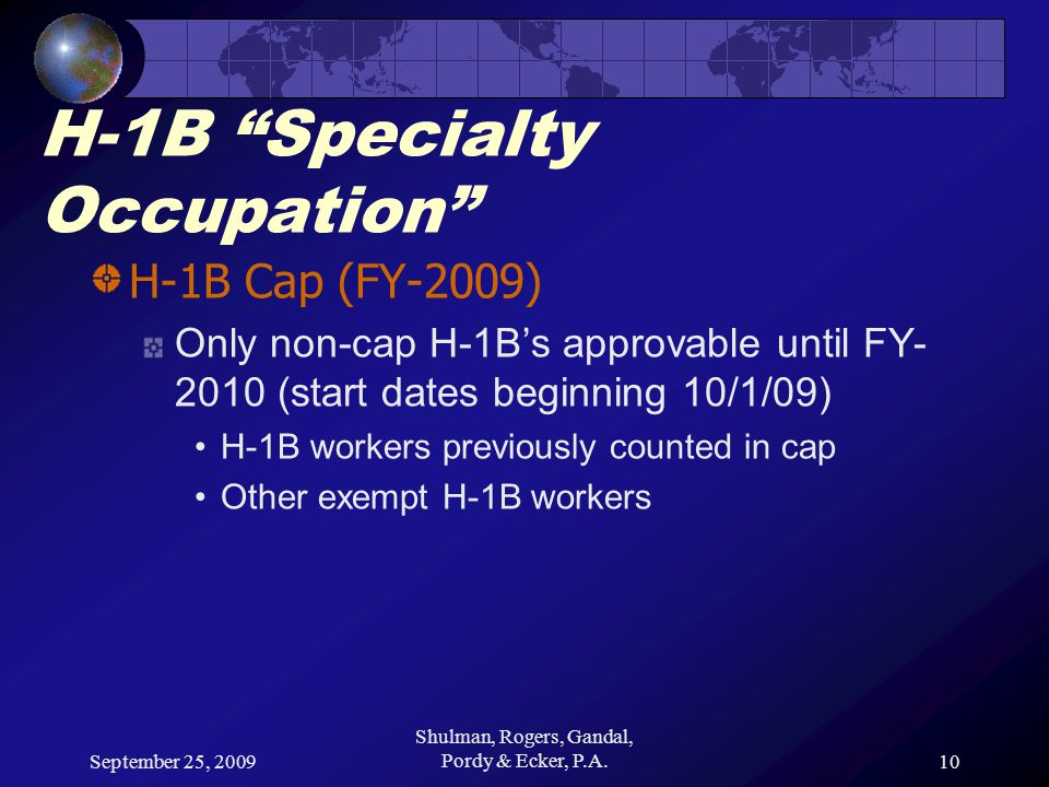 September 25, 2009 Shulman, Rogers, Gandal, Pordy & Ecker, P.A.10 H-1B Specialty Occupation H-1B Cap (FY-2009) Only non-cap H-1B's approvable until FY- 2010 (start dates beginning 10/1/09) H-1B workers previously counted in cap Other exempt H-1B workers