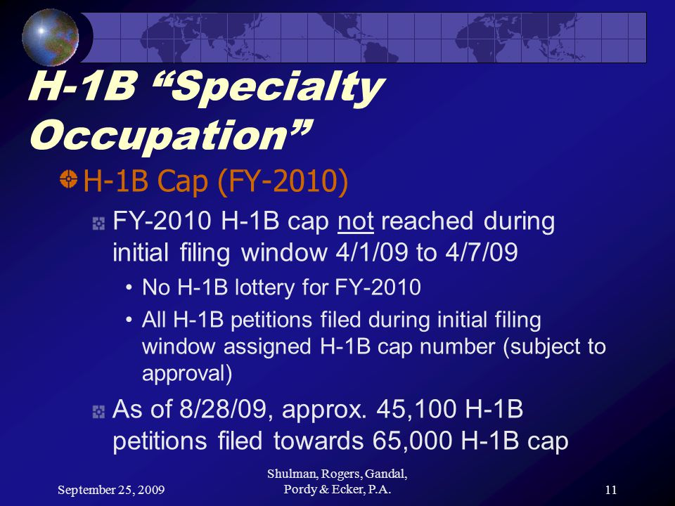 September 25, 2009 Shulman, Rogers, Gandal, Pordy & Ecker, P.A.11 H-1B Specialty Occupation H-1B Cap (FY-2010) FY-2010 H-1B cap not reached during initial filing window 4/1/09 to 4/7/09 No H-1B lottery for FY-2010 All H-1B petitions filed during initial filing window assigned H-1B cap number (subject to approval) As of 8/28/09, approx.