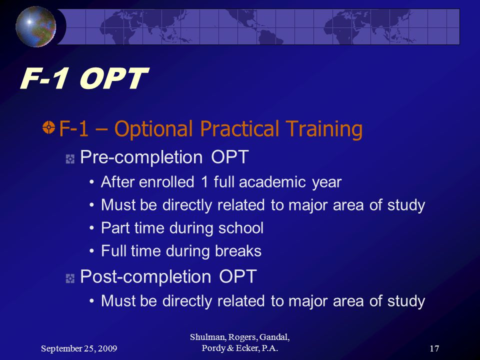 September 25, 2009 Shulman, Rogers, Gandal, Pordy & Ecker, P.A.17 F-1 OPT F-1 – Optional Practical Training Pre-completion OPT After enrolled 1 full academic year Must be directly related to major area of study Part time during school Full time during breaks Post-completion OPT Must be directly related to major area of study